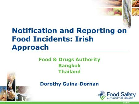 © 2005 Notification and Reporting on Food Incidents: Irish Approach Food & Drugs Authority Bangkok Thailand Dorothy Guina-Dornan.