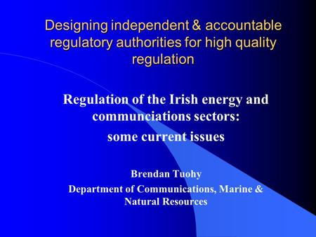 Designing independent & accountable regulatory authorities for high quality regulation Regulation of the Irish energy and communciations sectors: some.