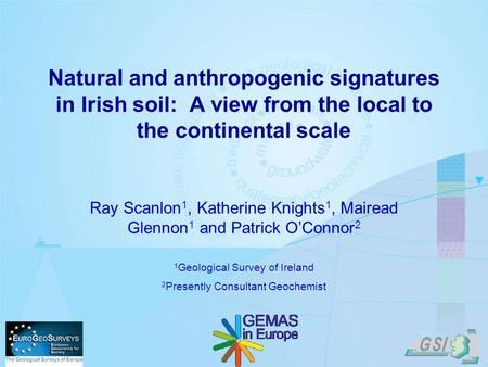 Natural and anthropogenic signatures in Irish soil: A view from the local to the continental scale Ray Scanlon 1, Katherine Knights 1, Mairead Glennon.