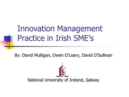 Innovation Management Practice in Irish SME's By: David Mulligan, Owen O'Leary, David O'Sullivan National University of Ireland, Galway.