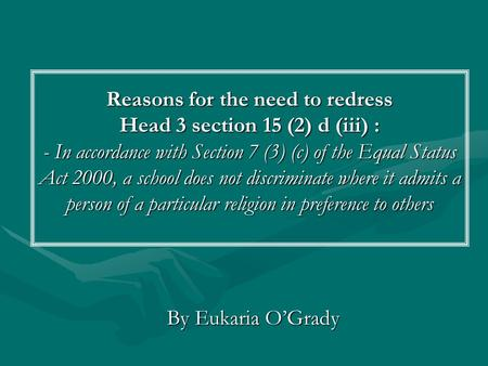 Reasons for the need to redress Head 3 section 15 (2) d (iii) : - In accordance with Section 7 (3) (c) of the Equal Status Act 2000, a school does not.