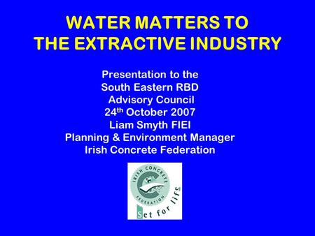WATER MATTERS TO THE EXTRACTIVE INDUSTRY Presentation to the South Eastern RBD Advisory Council 24 th October 2007 Liam Smyth FIEI Planning & Environment.
