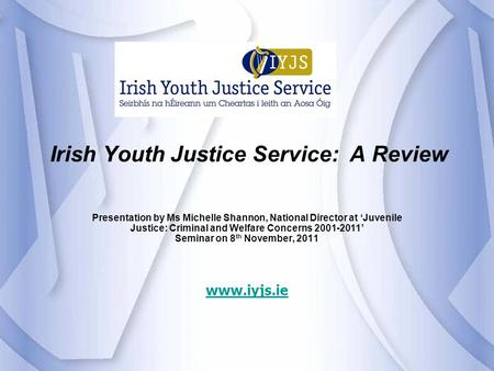 Irish Youth Justice Service: A Review Presentation by Ms Michelle Shannon, National Director at 'Juvenile Justice: Criminal and Welfare Concerns 2001-2011'