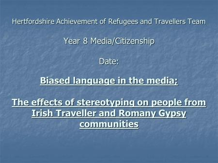 Hertfordshire Achievement of Refugees and Travellers Team Year 8 Media/Citizenship Date: Biased language in the media; The effects of stereotyping on people.