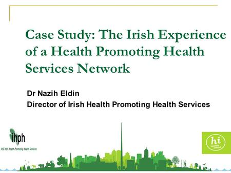 Case Study: The Irish Experience of a Health Promoting Health Services Network Dr Nazih Eldin Director of Irish Health Promoting Health Services Network.
