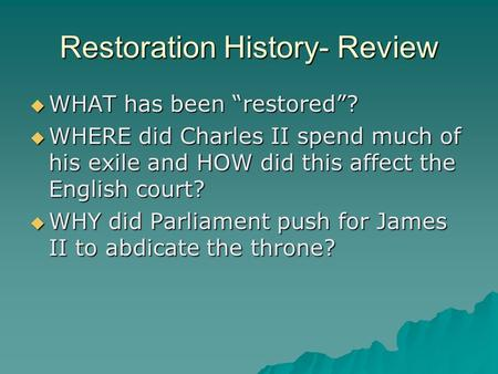 "Restoration History- Review  WHAT has been ""restored""?  WHERE did Charles II spend much of his exile and HOW did this affect the English court?  WHY."