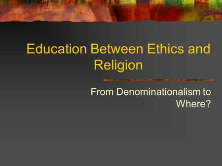 Education Between Ethics and Religion From Denominationalism to Where?