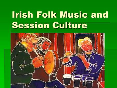 Irish Folk Music and Session Culture. Why my interest? Newfoundland Music Irish Flute Social nature of the music Can play with other people without performing.