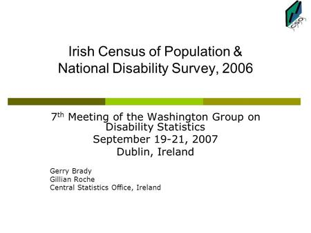 Irish Census of Population & National Disability Survey, 2006 7 th Meeting of the Washington Group on Disability Statistics September 19-21, 2007 Dublin,