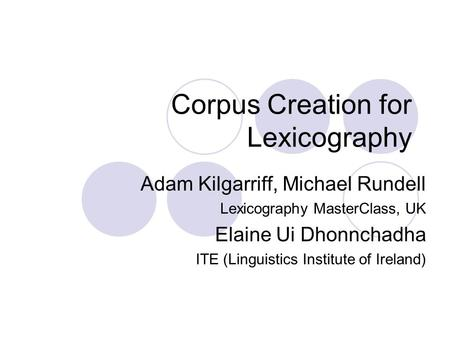 Corpus Creation for Lexicography Adam Kilgarriff, Michael Rundell Lexicography MasterClass, UK Elaine Ui Dhonnchadha ITE (Linguistics Institute of Ireland)