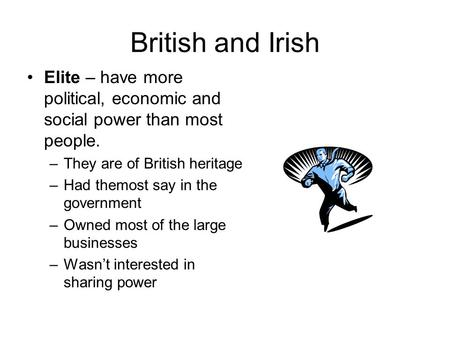 British and Irish Elite – have more political, economic and social power than most people. –They are of British heritage –Had themost say in the government.