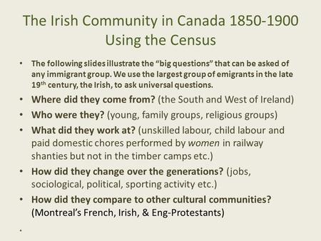 "The Irish Community in Canada 1850-1900 Using the Census The following slides illustrate the ""big questions"" that can be asked of any immigrant group."