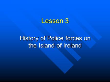 Lesson 3 History of Police forces on the Island of Ireland.