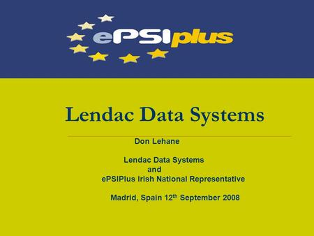 Lendac Data Systems Don Lehane Lendac Data Systems and ePSIPlus Irish National Representative Madrid, Spain 12 th September 2008.