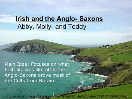 Irish and the Anglo- Saxons Abby, Molly, and Teddy Main Idea: Focuses on what Irish life was like after the Anglo-Saxons drove most of the Celts from Britain.