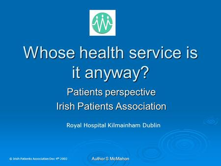 Author S McMahon Whose health service is it anyway? Patients perspective Irish Patients Association Royal Hospital Kilmainham Dublin © Irish Patients Association.