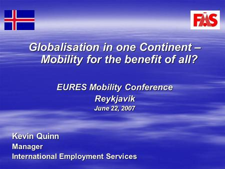 Globalisation in one Continent – Mobility for the benefit of all? EURES Mobility Conference Reykjavik June 22, 2007 Kevin Quinn Manager International Employment.