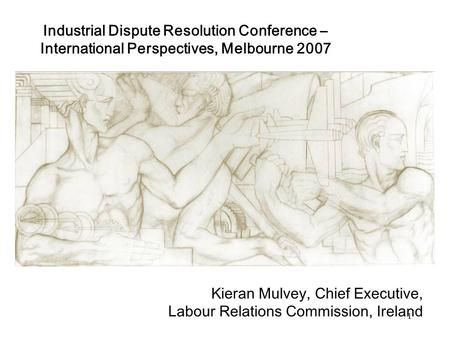 1 Industrial Dispute Resolution Conference – International Perspectives, Melbourne 2007 Kieran Mulvey, Chief Executive, Labour Relations Commission, Ireland.