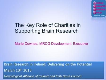 The Key Role of Charities in Supporting Brain Research Marie Downes, MRCG Development Executive Brain Research in Ireland: Delivering on the Potential.
