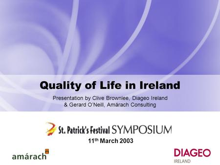 Quality of Life in Ireland Presentation by Clive Brownlee, Diageo Ireland & Gerard O'Neill, Amárach Consulting 11 th March 2003.