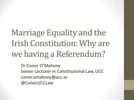 Marriage Equality and the Irish Constitution: Why are we having a Referendum? Dr Conor O'Mahony Senior Lecturer in Constitutional Law, UCC