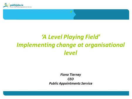 ' 'A Level Playing Field' Implementing change at organisational level Fiona Tierney CEO Public Appointments Service.