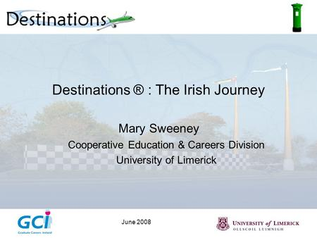 June 2008 Destinations ® : The Irish Journey Mary Sweeney Cooperative Education & Careers Division University of Limerick.