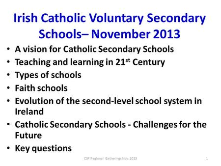 Irish Catholic Voluntary Secondary Schools– November 2013 A vision for Catholic Secondary Schools Teaching and learning in 21 st Century Types of schools.
