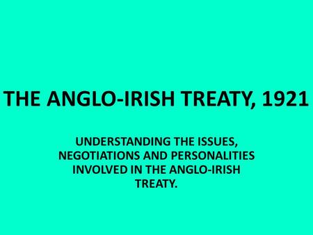 THE ANGLO-IRISH TREATY, 1921 UNDERSTANDING THE ISSUES, NEGOTIATIONS AND PERSONALITIES INVOLVED IN THE ANGLO-IRISH TREATY.