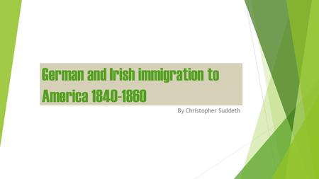 German and Irish immigration to America 1840-1860 By Christopher Suddeth.