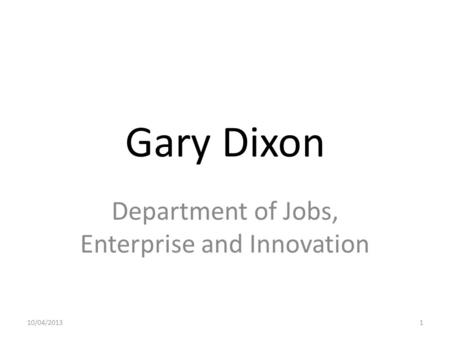 Gary Dixon Department of Jobs, Enterprise and Innovation 10/04/20131.