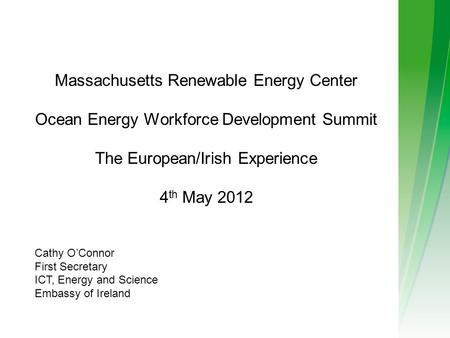 Massachusetts Renewable Energy Center Ocean Energy Workforce Development Summit The European/Irish Experience 4 th May 2012 Cathy O'Connor First Secretary.
