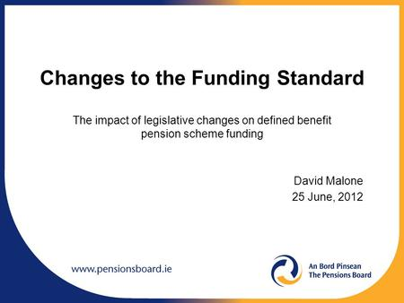 Changes to the Funding Standard The impact of legislative changes on defined benefit pension scheme funding David Malone 25 June, 2012.