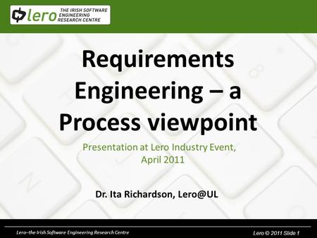Lero © 2010. Slide 1Lero–the Irish Software Engineering Research Centre Lero © 2011 Slide 1 Requirements Engineering – a Process viewpoint Dr. Ita Richardson,