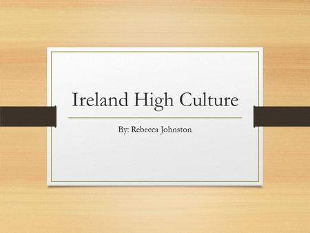 Ireland High Culture By: Rebecca Johnston. Traditional Irish Music Mainly dance music. Consisting of melodic lines with many variations. The only true.