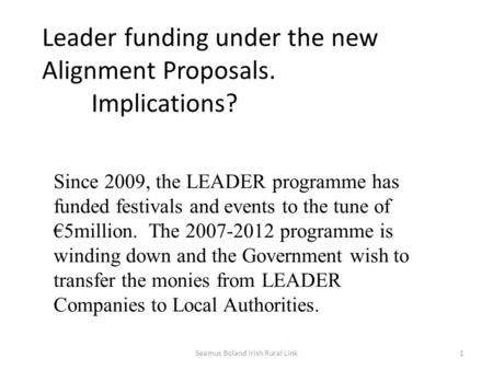 Leader funding under the new Alignment Proposals. Implications? Since 2009, the LEADER programme has funded festivals and events to the tune of €5million.