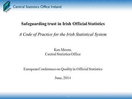 Safeguarding trust in Irish Official Statistics A Code of Practice for the Irish Statistical System Ken Moore, Central Statistics Office European Conference.