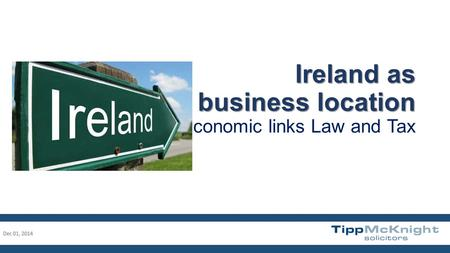 Ireland as a business location Ireland as a business location Economic links Law and Tax Dec 01, 20141.