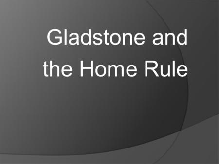 Gladstone and the Home Rule. Gladstone, Parnell and Home Rule  After the Kilmainham treaty, Parnell was determined to turn the home rule group in the.