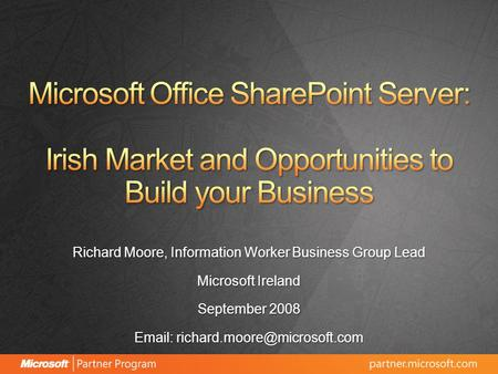 Richard Moore, Information Worker Business Group Lead Microsoft Ireland September 2008