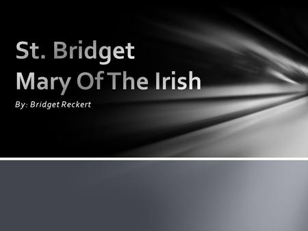 By: Bridget Reckert. St. Bridget was probably born in Dundalk, County Louth, Ireland. When Bridget was younger she liked to help the poor. Bridget would.