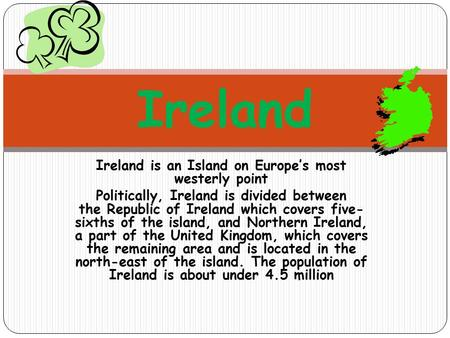 Ireland is an Island on Europe's most westerly point Politically, Ireland is divided between the Republic of Ireland which covers five- sixths of the island,