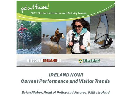IRELAND NOW! Current Performance and Visitor Trends Brian Maher, Head of Policy and Futures, Fáilte Ireland.