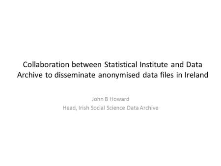 Collaboration between Statistical Institute and Data Archive to disseminate anonymised data files in Ireland John B Howard Head, Irish Social Science Data.