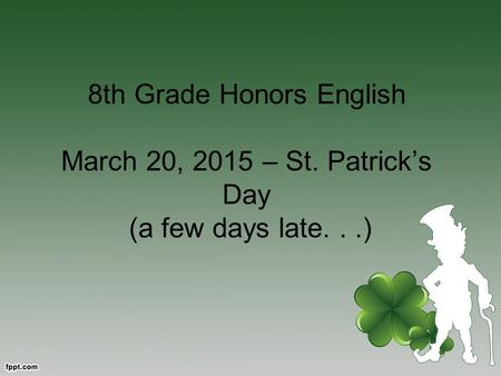 8th Grade Honors English March 20, 2015 – St. Patrick's Day (a few days late...)