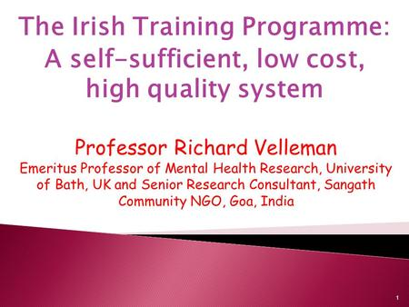 The Irish Training Programme: A self-sufficient, low cost, high quality system Professor Richard Velleman Emeritus Professor of Mental Health Research,