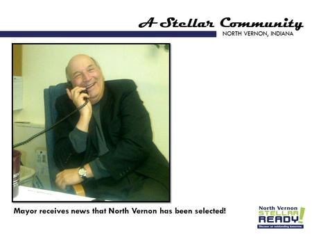 A Stellar Community NORTH VERNON, INDIANA Mayor receives news that North Vernon has been selected!