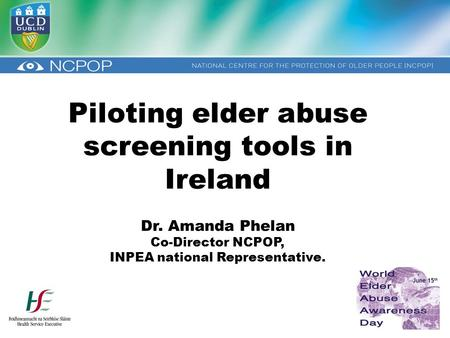 Piloting elder abuse screening tools in Ireland Dr. Amanda Phelan Co-Director NCPOP, INPEA national Representative.