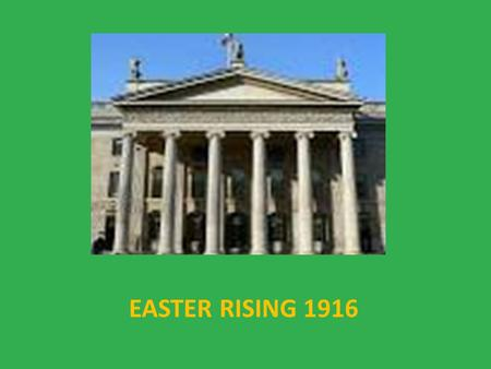 EASTER RISING 1916 For hundreds of years Ireland had been waiting for its Independence. The rebellion started in 1916.
