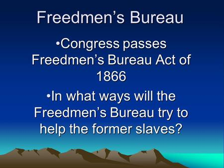 Freedmen's Bureau Congress passes Freedmen's Bureau Act of 1866Congress passes Freedmen's Bureau Act of 1866 In what ways will the Freedmen's Bureau try.